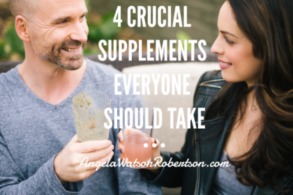 4 Crucial Supplements Everyone Should Take - Angela Watson Robertson