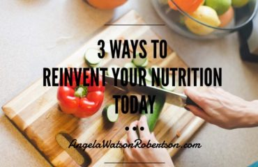 3 Ways to Reinvent Your Nutrition Today - Angela Watson Robertson